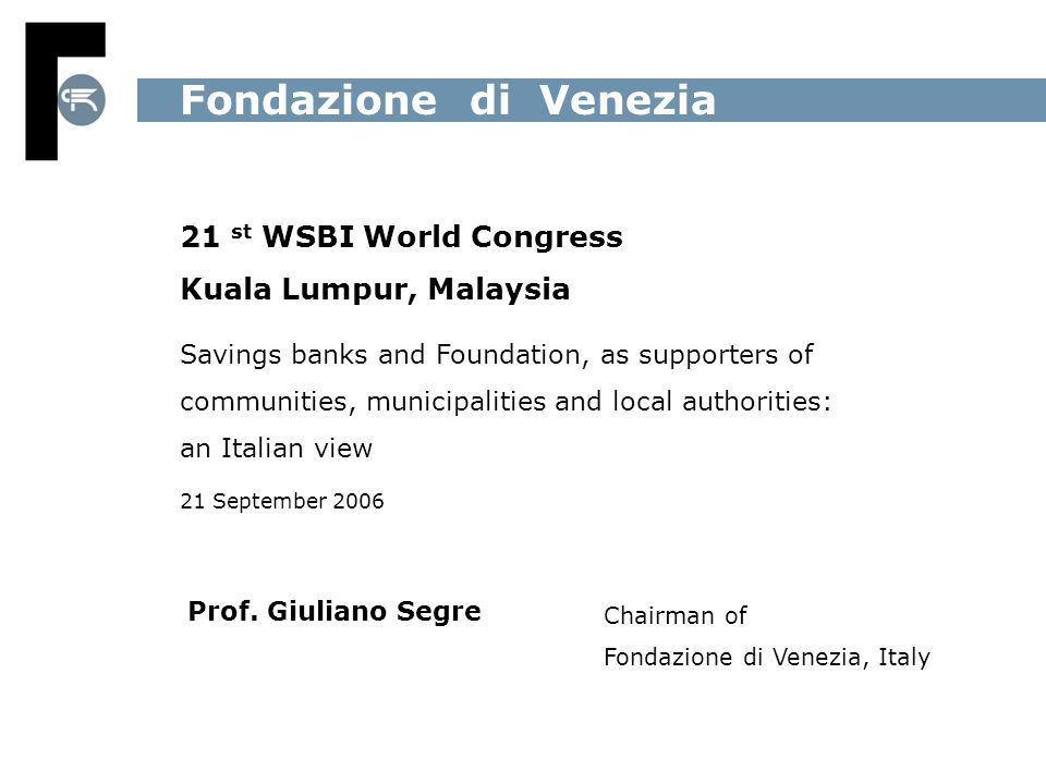 21 st WSBI World Congress Kuala Lumpur, Malaysia Savings banks and Foundation, as supporters of communities, municipalities and local authorities: an Italian view 21 September 2006 Fondazione di Venezia Prof.