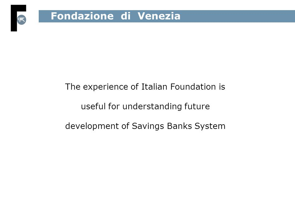The experience of Italian Foundation is useful for understanding future development of Savings Banks System Fondazione di Venezia