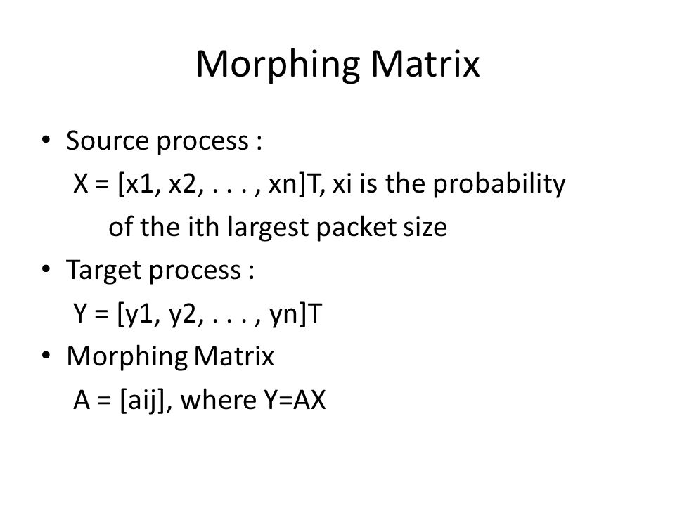 Morphing Matrix Source process : X = [x1, x2,..., xn]T, xi is the probability of the ith largest packet size Target process : Y = [y1, y2,..., yn]T Morphing Matrix A = [aij], where Y=AX
