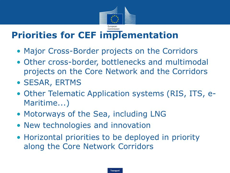Transport Priorities for CEF implementation Major Cross-Border projects on the Corridors Other cross-border, bottlenecks and multimodal projects on the Core Network and the Corridors SESAR, ERTMS Other Telematic Application systems (RIS, ITS, e- Maritime...) Motorways of the Sea, including LNG New technologies and innovation Horizontal priorities to be deployed in priority along the Core Network Corridors