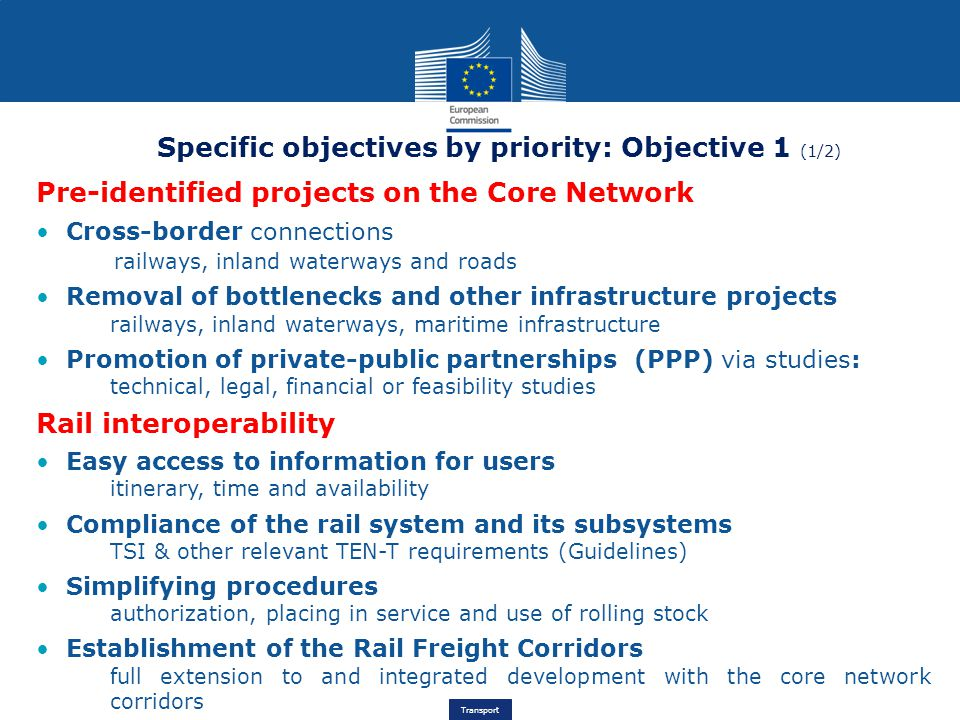 Transport Specific objectives by priority: Objective 1 (1/2) Pre-identified projects on the Core Network Cross-border connections railways, inland waterways and roads Removal of bottlenecks and other infrastructure projects railways, inland waterways, maritime infrastructure Promotion of private-public partnerships (PPP) via studies: technical, legal, financial or feasibility studies Rail interoperability Easy access to information for users itinerary, time and availability Compliance of the rail system and its subsystems TSI & other relevant TEN-T requirements (Guidelines) Simplifying procedures authorization, placing in service and use of rolling stock Establishment of the Rail Freight Corridors full extension to and integrated development with the core network corridors