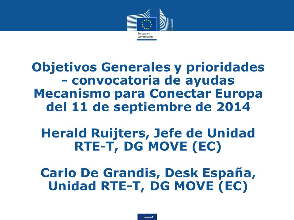 Transport Objetivos Generales y prioridades - convocatoria de ayudas Mecanismo para Conectar Europa del 11 de septiembre de 2014 Herald Ruijters, Jefe