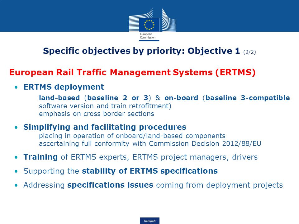 Transport Specific objectives by priority: Objective 1 (2/2) European Rail Traffic Management Systems (ERTMS) ERTMS deployment land-based (baseline 2 or 3) & on-board (baseline 3-compatible software version and train retrofitment) emphasis on cross border sections Simplifying and facilitating procedures placing in operation of onboard/land-based components ascertaining full conformity with Commission Decision 2012/88/EU Training of ERTMS experts, ERTMS project managers, drivers Supporting the stability of ERTMS specifications Addressing specifications issues coming from deployment projects