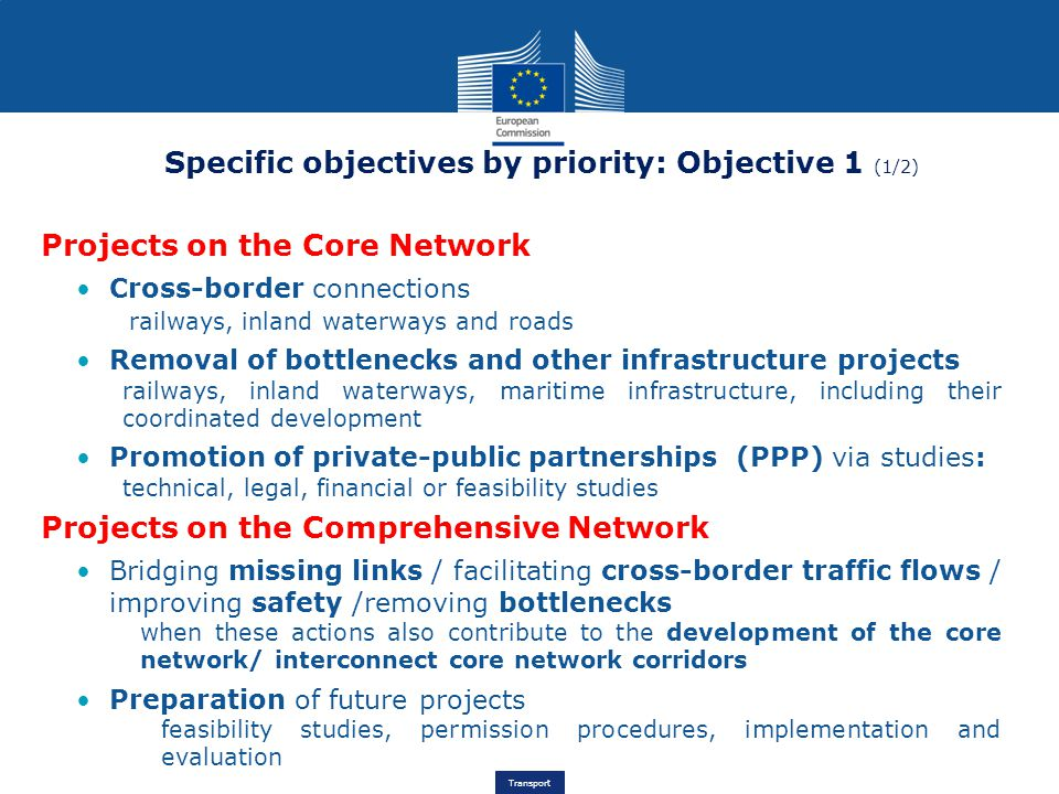 Transport Specific objectives by priority: Objective 1 (1/2) Projects on the Core Network Cross-border connections railways, inland waterways and roads Removal of bottlenecks and other infrastructure projects railways, inland waterways, maritime infrastructure, including their coordinated development Promotion of private-public partnerships (PPP) via studies: technical, legal, financial or feasibility studies Projects on the Comprehensive Network Bridging missing links / facilitating cross-border traffic flows / improving safety /removing bottlenecks when these actions also contribute to the development of the core network/ interconnect core network corridors Preparation of future projects feasibility studies, permission procedures, implementation and evaluation