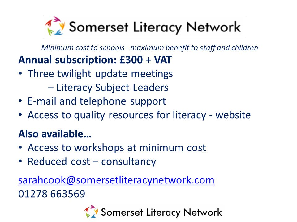 Minimum cost to schools - maximum benefit to staff and children Annual subscription: £300 + VAT Three twilight update meetings – Literacy Subject Lead