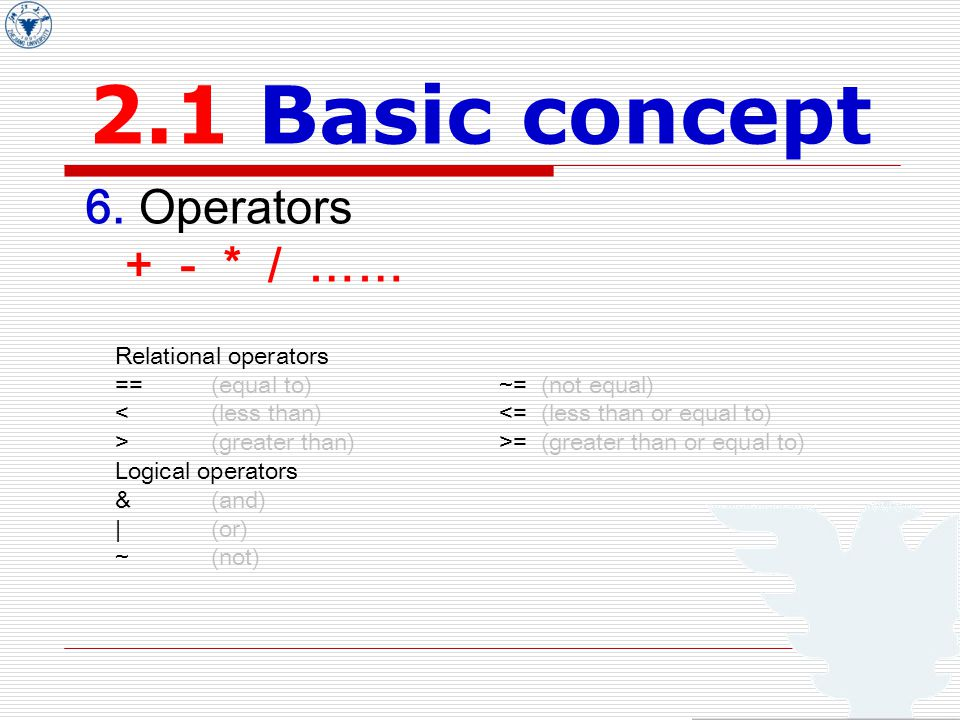 2.1 Basic concept 6. Operators + - * / …… Relational operators ==(equal to)~= (not equal) (greater than)>= (greater than or equal to) Logical operator