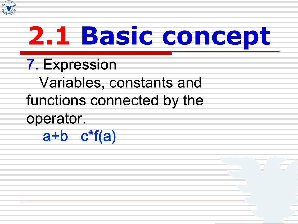 2.1 Basic concept 7. Expression Variables, constants and functions connected by the operator.