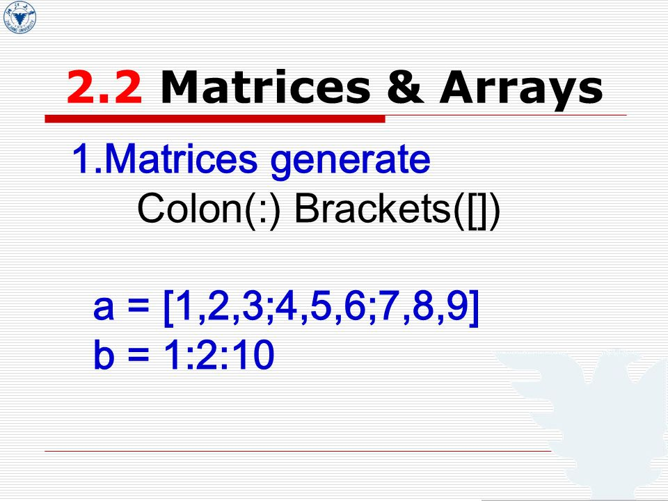 2.2 Matrices & Arrays 1.Matrices generate Colon(:) Brackets([]) a = [1,2,3;4,5,6;7,8,9] b = 1:2:10