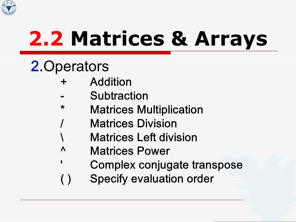 2.2 Matrices & Arrays 2.Operators +Addition -Subtraction *Matrices Multiplication /Matrices Division \Matrices Left division ^Matrices Power Complex conjugate transpose ( )Specify evaluation order