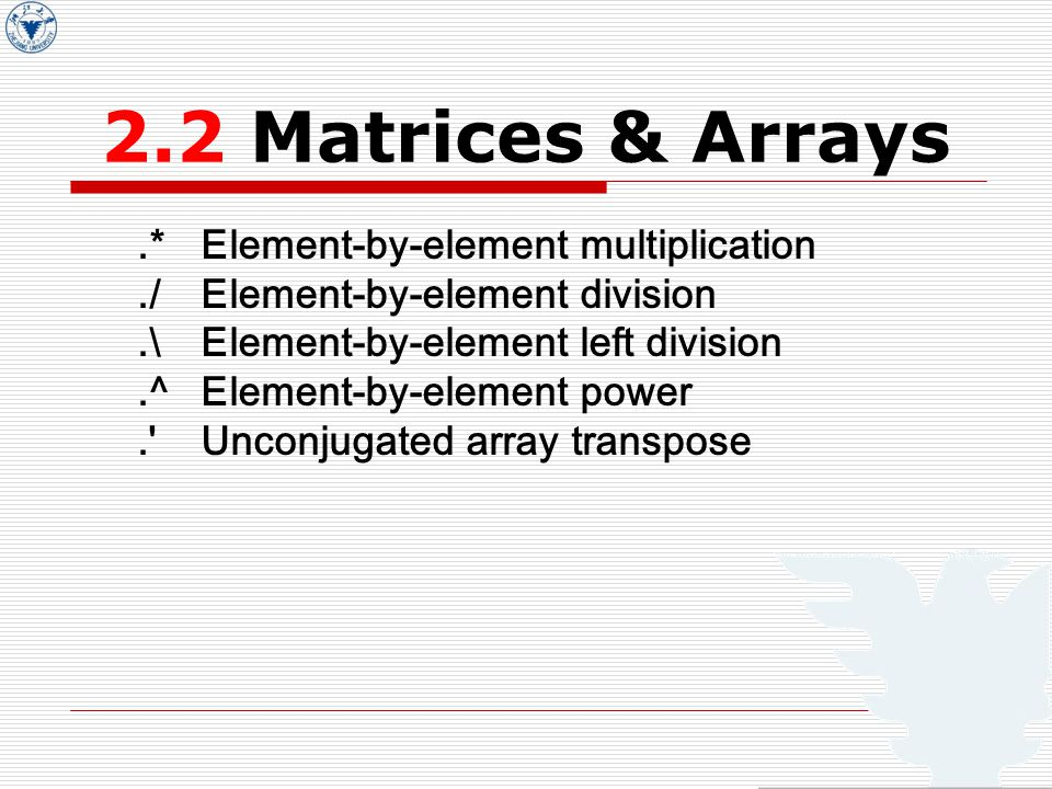 2.2 Matrices & Arrays.* Element-by-element multiplication./ Element-by-element division.\ Element-by-element left division.^ Element-by-element power. Unconjugated array transpose