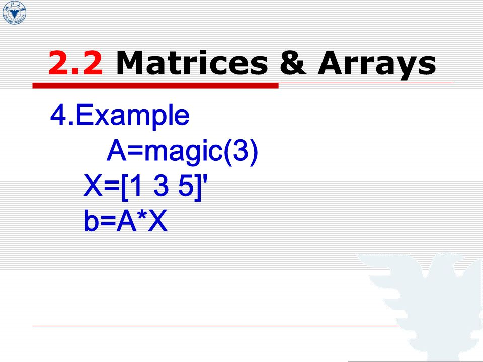 2.2 Matrices & Arrays 4.Example A=magic(3) X=[1 3 5] b=A*X