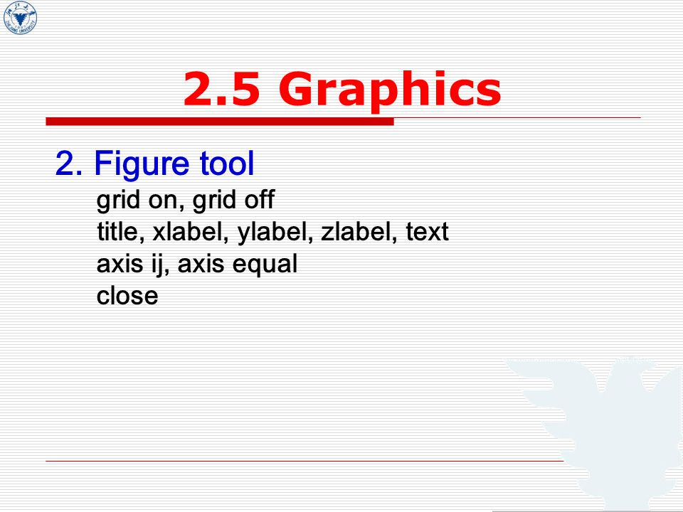 2.5 Graphics 2. Figure tool grid on, grid off title, xlabel, ylabel, zlabel, text axis ij, axis equal close
