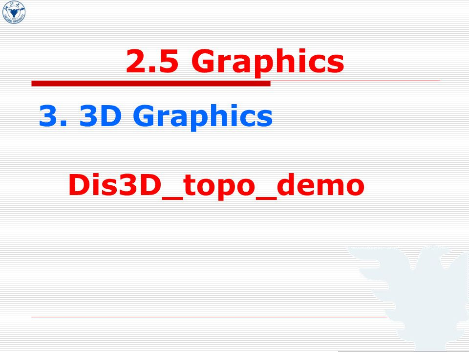 2.5 Graphics 3. 3D Graphics Dis3D_topo_demo 2D graphs:  3D graphs: