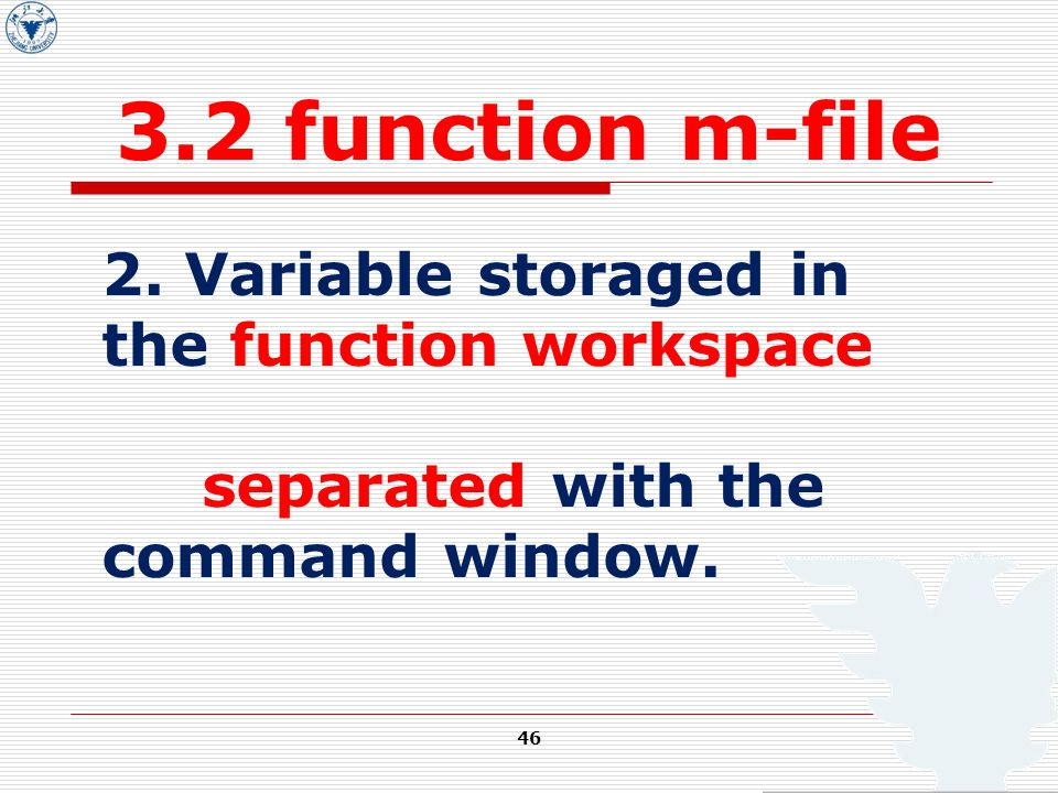 46 3.2 function m-file 2. Variable storaged in the function workspace separated with the command window.