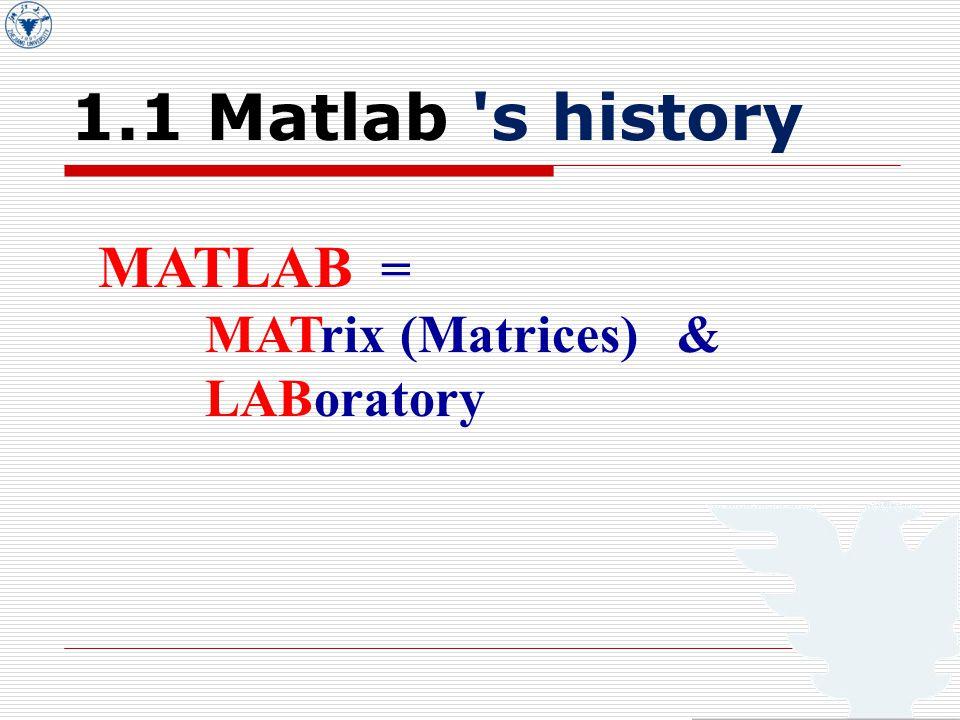 1.1 Matlab s history MATLAB = MATrix (Matrices) & LABoratory