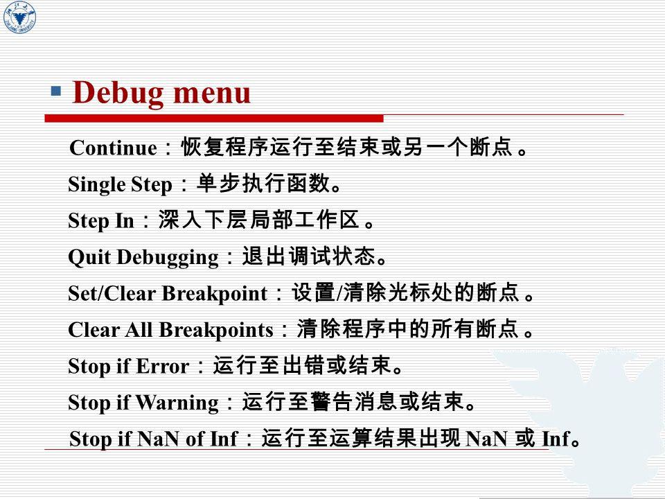  Debug menu Continue :恢复程序运行至结束或另一个断点 。 Single Step :单步执行函数。 Step In :深入下层局部工作区 。 Quit Debugging :退出调试状态。 Set/Clear Breakpoint :设置 / 清除光标处的断点 。 Clear All Breakpoints :清除程序中的所有断点 。 Stop if Error :运行至出错或结束。 Stop if Warning :运行至警告消息或结束。 Stop if NaN of Inf :运行至运算结果出现 NaN 或 Inf 。