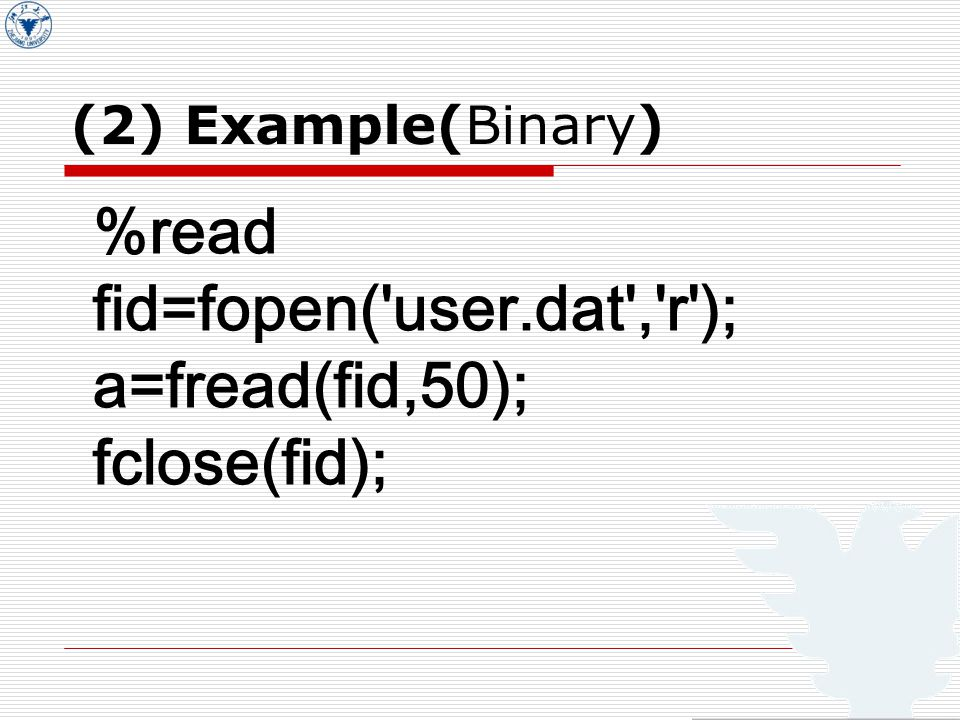 %read fid=fopen( user.dat , r ); a=fread(fid,50); fclose(fid); (2) Example(Binary)