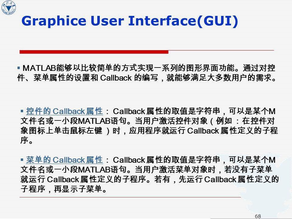  MATLAB 能够以比较简单的方式实现一系列的图形界面功能。通过对控 件、菜单属性的设置和 Callback 的编写,就能够满足大多数用户的需求。  控件的 Callback 属性: Callback 属性的取值是字符串,可以是某个 M 文件名或一小段 MATLAB 语句。当用户激活控件对象(例如 :在控件对 象图标上单击鼠标左键 )时,应用程序就运行 Callback 属性定义的子程 序。 控件的 Callback 属性  菜单的 Callback 属性: Callback 属性的取值是字符串,可以是某个 M 文件名或一小段 MATLAB 语句。当用户激活菜单对象时,若没有子菜单 就运行 Callback 属性定义的子程序。若有,先运行 Callback 属性定义的 子程序,再显示子菜单。 菜单的 Callback 属性 Graphice User Interface(GUI) 68