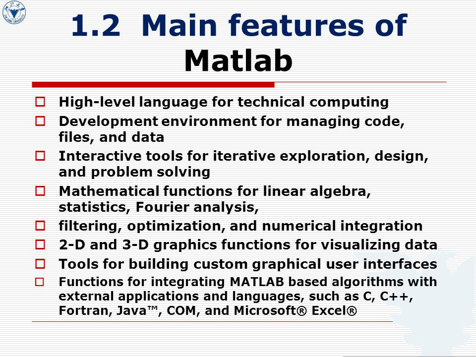 1.2 Main features of Matlab  High-level language for technical computing  Development environment for managing code, files, and data  Interactive tools for iterative exploration, design, and problem solving  Mathematical functions for linear algebra, statistics, Fourier analysis,  filtering, optimization, and numerical integration  2-D and 3-D graphics functions for visualizing data  Tools for building custom graphical user interfaces  Functions for integrating MATLAB based algorithms with external applications and languages, such as C, C++, Fortran, Java™, COM, and Microsoft® Excel®
