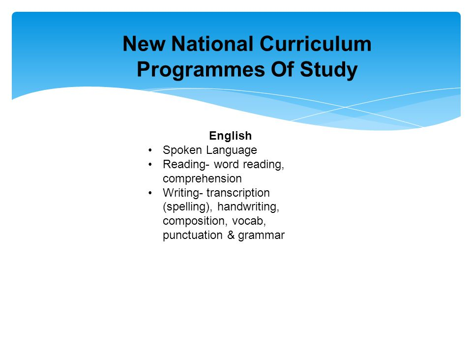 New National Curriculum Programmes Of Study English Spoken Language Reading- word reading, comprehension Writing- transcription (spelling), handwriting, composition, vocab, punctuation & grammar