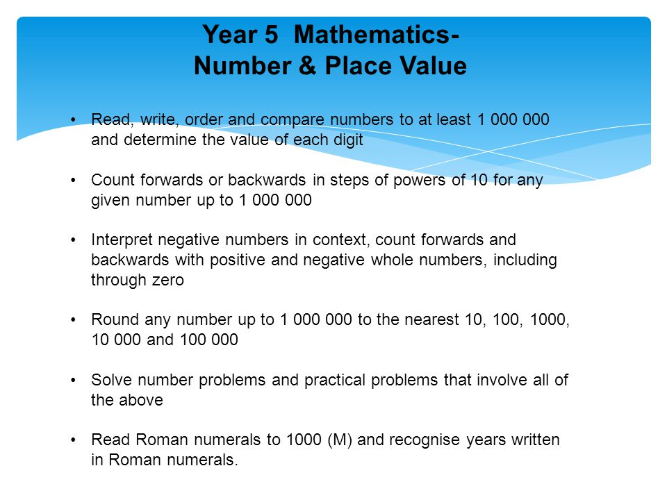 Year 5 Mathematics- Number & Place Value Read, write, order and compare numbers to at least 1 000 000 and determine the value of each digit Count forwards or backwards in steps of powers of 10 for any given number up to 1 000 000 Interpret negative numbers in context, count forwards and backwards with positive and negative whole numbers, including through zero Round any number up to 1 000 000 to the nearest 10, 100, 1000, 10 000 and 100 000 Solve number problems and practical problems that involve all of the above Read Roman numerals to 1000 (M) and recognise years written in Roman numerals.