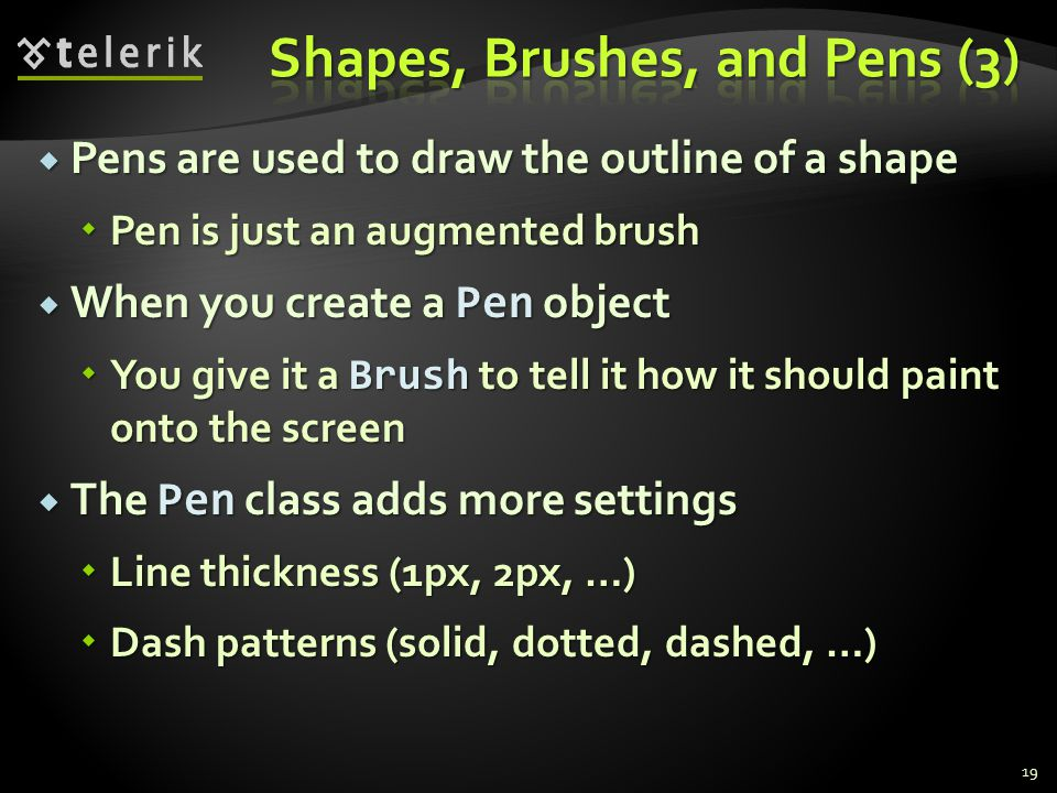  Pens are used to draw the outline of a shape  Pen is just an augmented brush  When you create a Pen object  You give it a Brush to tell it how it should paint onto the screen  The Pen class adds more settings  Line thickness (1px, 2px, …)  Dash patterns (solid, dotted, dashed, …) 19