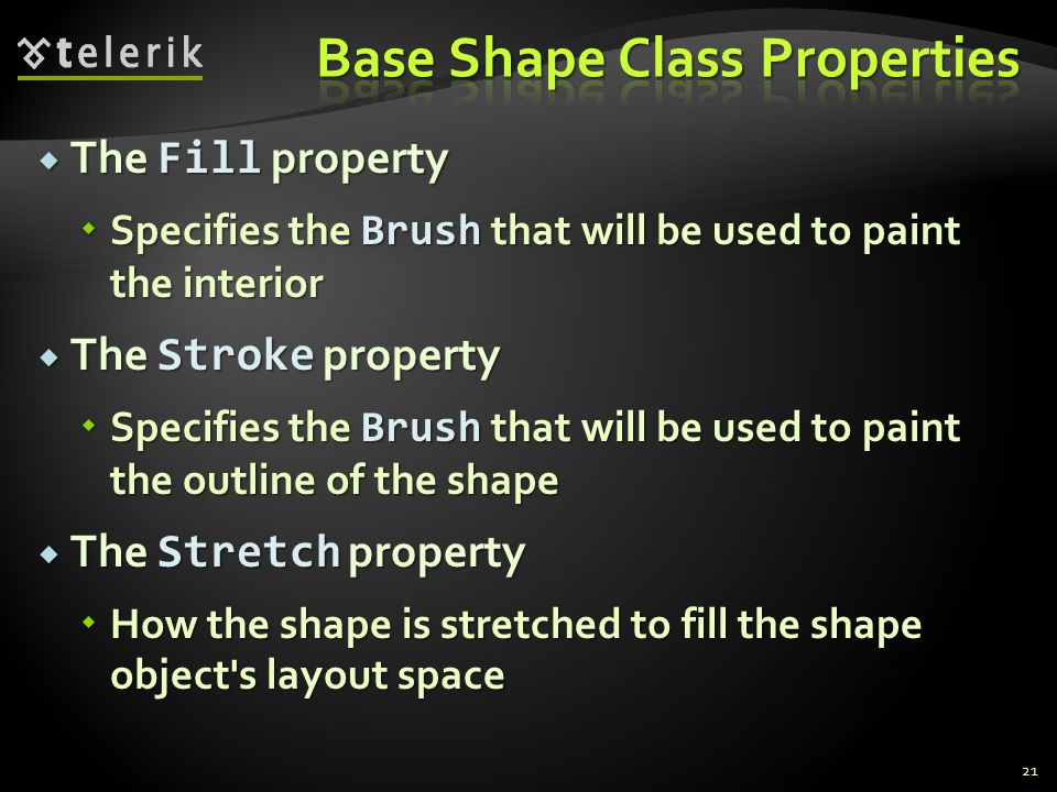  The Fill property  Specifies the Brush that will be used to paint the interior  The Stroke property  Specifies the Brush that will be used to paint the outline of the shape  The Stretch property  How the shape is stretched to fill the shape object s layout space 21