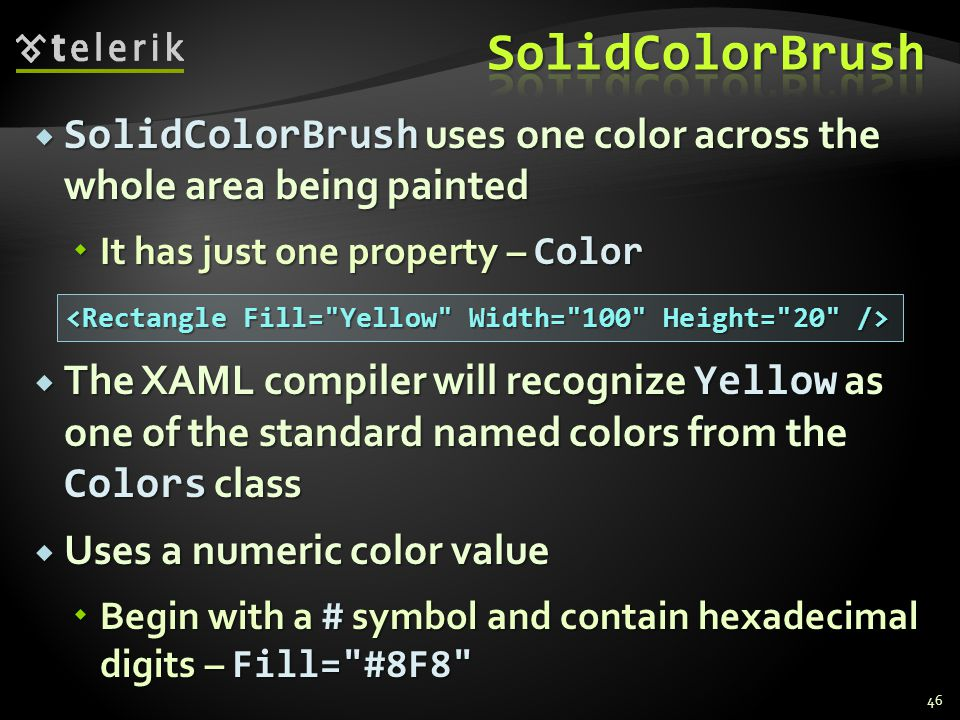  SolidColorBrush uses one color across the whole area being painted  It has just one property – Color  The XAML compiler will recognize Yellow as one of the standard named colors from the Colors class  Uses a numeric color value  Begin with a # symbol and contain hexadecimal digits – Fill= #8F8 46