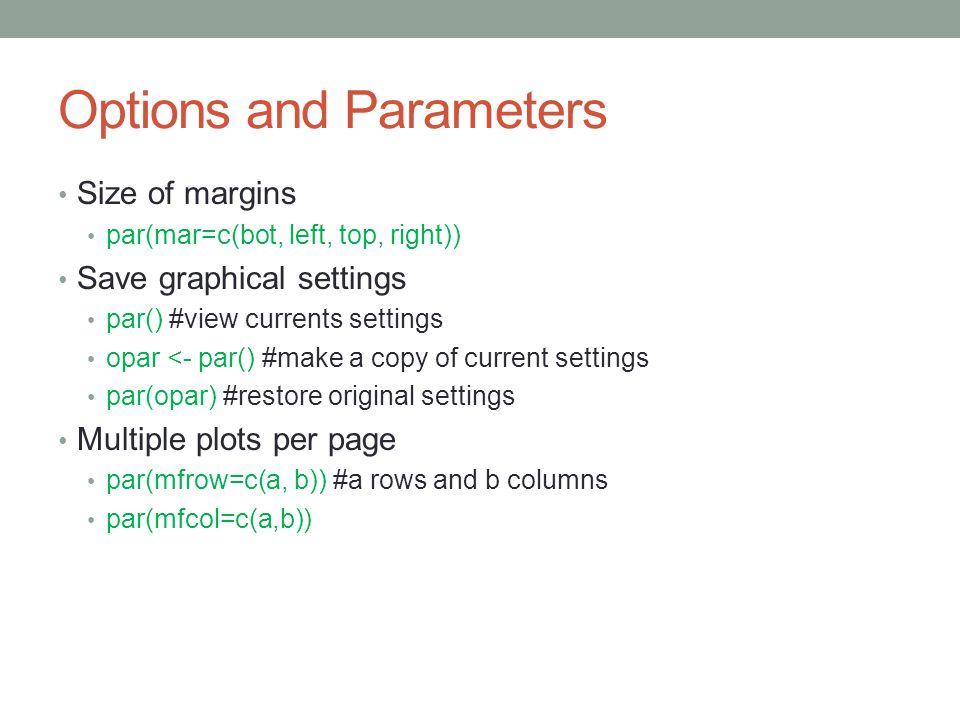 Options and Parameters Size of margins par(mar=c(bot, left, top, right)) Save graphical settings par() #view currents settings opar <- par() #make a c