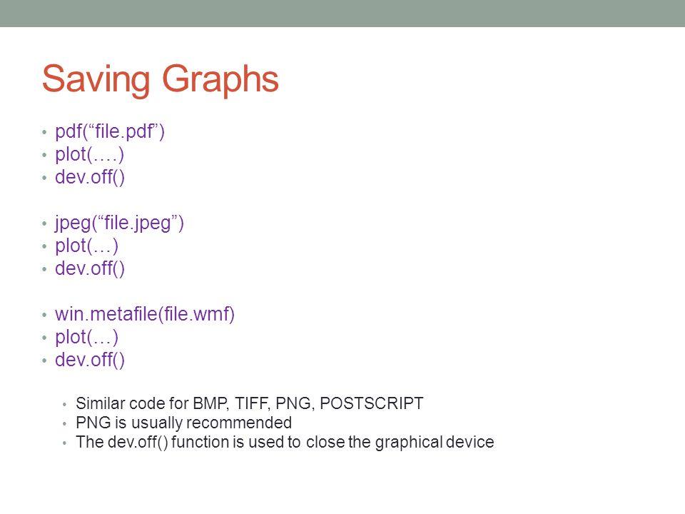 "Saving Graphs pdf(""file.pdf"") plot(….) dev.off() jpeg(""file.jpeg"") plot(…) dev.off() win.metafile(file.wmf) plot(…) dev.off() Similar code for BMP, TI"