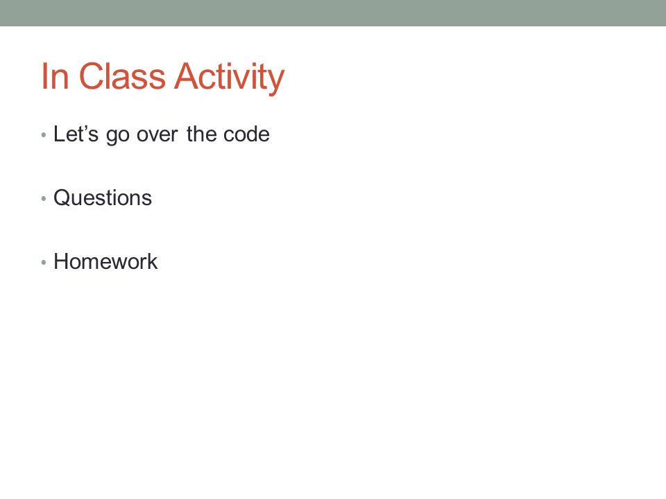 In Class Activity Let's go over the code Questions Homework