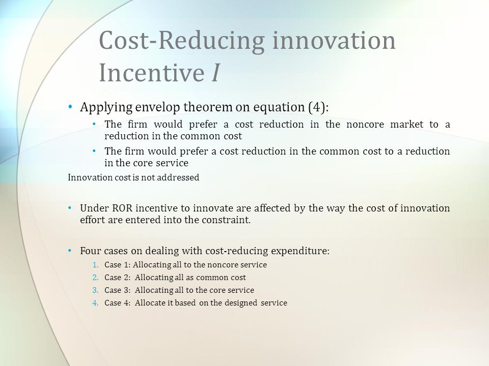 Applying envelop theorem on equation (4): The firm would prefer a cost reduction in the noncore market to a reduction in the common cost The firm would prefer a cost reduction in the common cost to a reduction in the core service Innovation cost is not addressed Under ROR incentive to innovate are affected by the way the cost of innovation effort are entered into the constraint.
