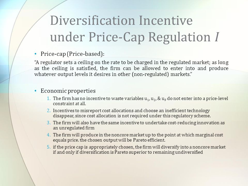 Price-cap (Price-based): A regulator sets a ceiling on the rate to be charged in the regulated market; as long as the ceiling is satisfied, the firm can be allowed to enter into and produce whatever output levels it desires in other (non-regulated) markets. Economic properties 1.The firm has no incentive to waste variables u 1, u 2, & u F do not enter into a price-level constraint at all.