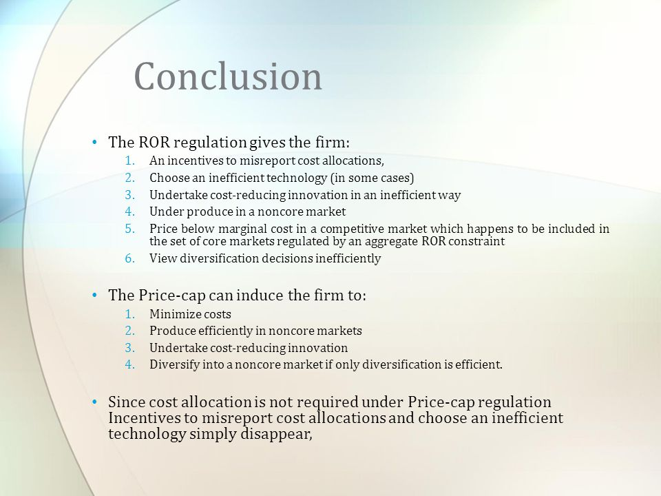 The ROR regulation gives the firm: 1.An incentives to misreport cost allocations, 2.Choose an inefficient technology (in some cases) 3.Undertake cost-reducing innovation in an inefficient way 4.Under produce in a noncore market 5.Price below marginal cost in a competitive market which happens to be included in the set of core markets regulated by an aggregate ROR constraint 6.View diversification decisions inefficiently The Price-cap can induce the firm to: 1.Minimize costs 2.Produce efficiently in noncore markets 3.Undertake cost-reducing innovation 4.Diversify into a noncore market if only diversification is efficient.