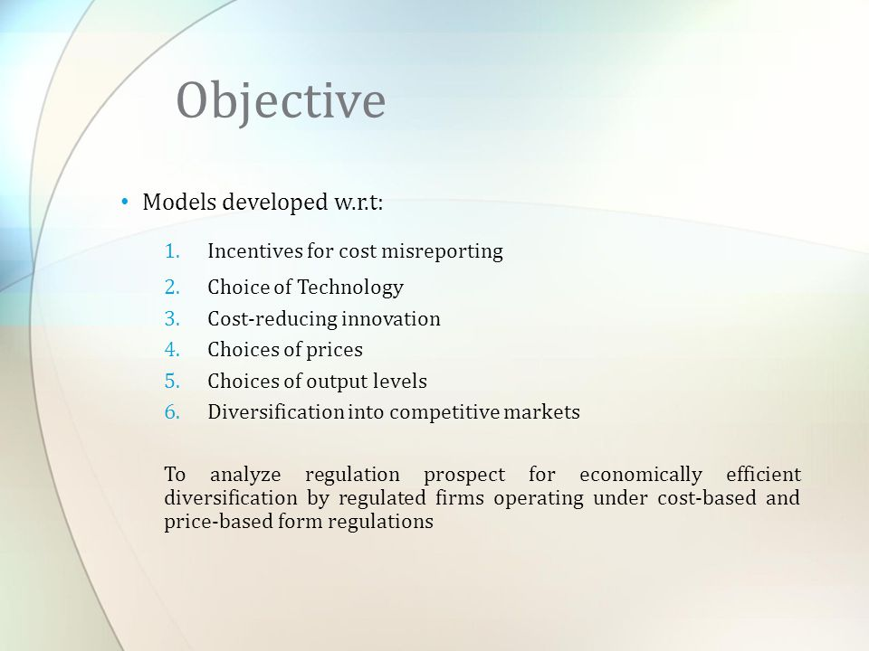 Models developed w.r.t: 1.Incentives for cost misreporting 2.Choice of Technology 3.Cost-reducing innovation 4.Choices of prices 5.Choices of output levels 6.Diversification into competitive markets To analyze regulation prospect for economically efficient diversification by regulated firms operating under cost-based and price-based form regulations Objective