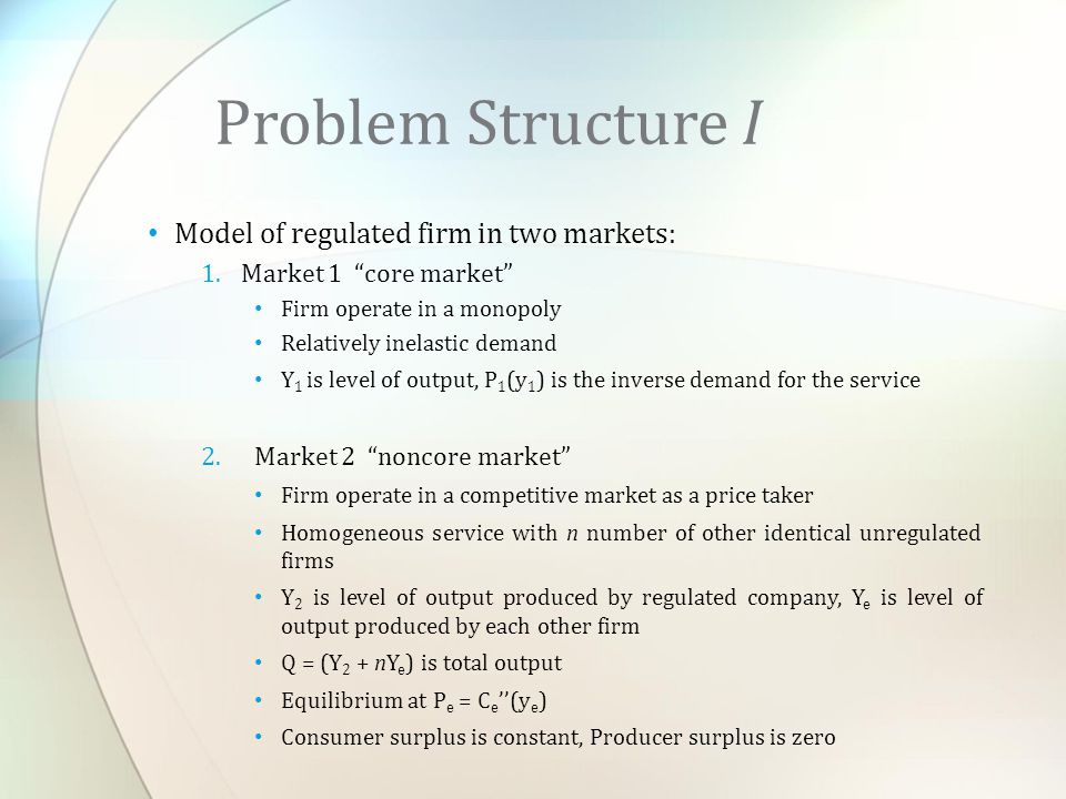 Model of regulated firm in two markets: 1.Market 1 core market Firm operate in a monopoly Relatively inelastic demand Y 1 is level of output, P 1 (y 1 ) is the inverse demand for the service 2.Market 2 noncore market Firm operate in a competitive market as a price taker Homogeneous service with n number of other identical unregulated firms Y 2 is level of output produced by regulated company, Y e is level of output produced by each other firm Q = (Y 2 + nY e ) is total output Equilibrium at P e = C e ''(y e ) Consumer surplus is constant, Producer surplus is zero Problem Structure I