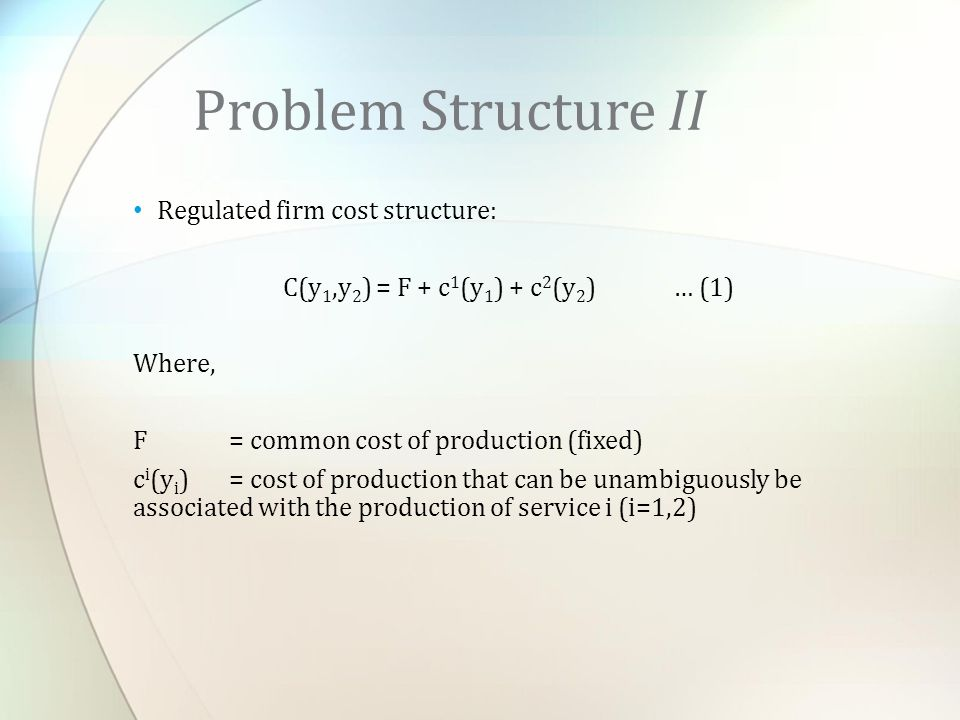 Problem Structure II Regulated firm cost structure: C(y 1,y 2 ) = F + c 1 (y 1 ) + c 2 (y 2 ) … (1) Where, F = common cost of production (fixed) c i (