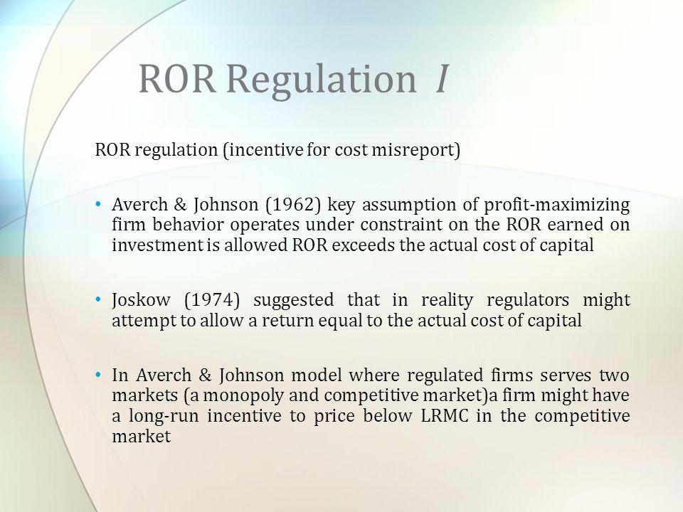 ROR regulation (incentive for cost misreport) Averch & Johnson (1962) key assumption of profit-maximizing firm behavior operates under constraint on t