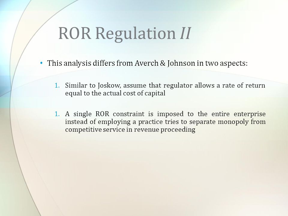 This analysis differs from Averch & Johnson in two aspects: 1.Similar to Joskow, assume that regulator allows a rate of return equal to the actual cost of capital 1.A single ROR constraint is imposed to the entire enterprise instead of employing a practice tries to separate monopoly from competitive service in revenue proceeding ROR Regulation II