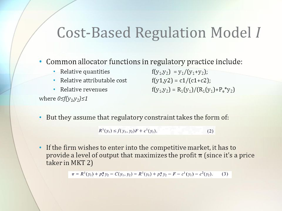 Common allocator functions in regulatory practice include: Relative quantities f(y 1,y 2 ) = y 1 /(y 1 +y 2 ); Relative attributable costf(y1,y2) = c1/(c1+c2); Relative revenues f(y 1,y 2 ) = R 1 (y 1 )/(R 1 (y 1 )+P e *y 2 ) where 0≤f(y 1,y 2 )≤1 But they assume that regulatory constraint takes the form of: If the firm wishes to enter into the competitive market, it has to provide a level of output that maximizes the profit π (since it's a price taker in MKT 2) Cost-Based Regulation Model I