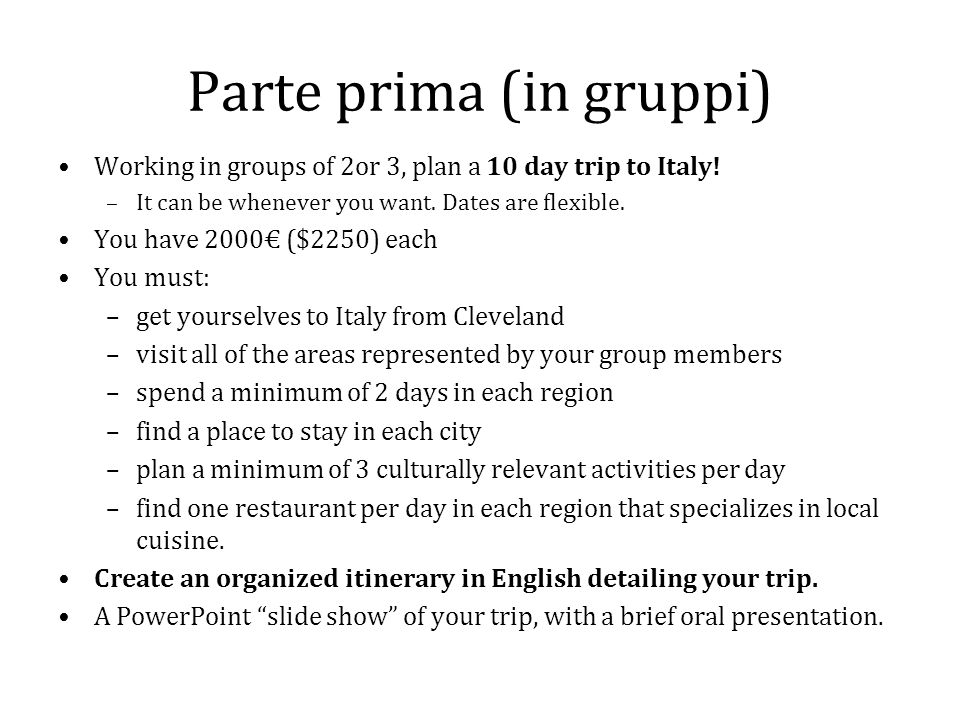 Parte prima (in gruppi) Working in groups of 2or 3, plan a 10 day trip to Italy! –It can be whenever you want. Dates are flexible. You have 2000€ ($22