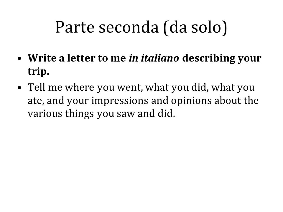 Parte seconda (da solo) Write a letter to me in italiano describing your trip. Tell me where you went, what you did, what you ate, and your impression