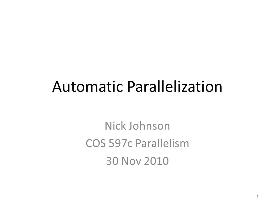 Automatic Parallelization Nick Johnson COS 597c Parallelism 30 Nov 2010 1