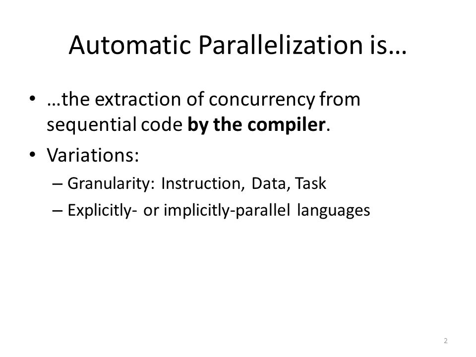 Automatic Parallelization is… …the extraction of concurrency from sequential code by the compiler.