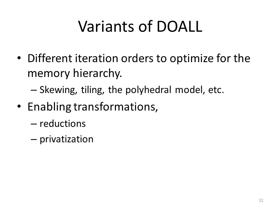 Variants of DOALL Different iteration orders to optimize for the memory hierarchy. – Skewing, tiling, the polyhedral model, etc. Enabling transformati