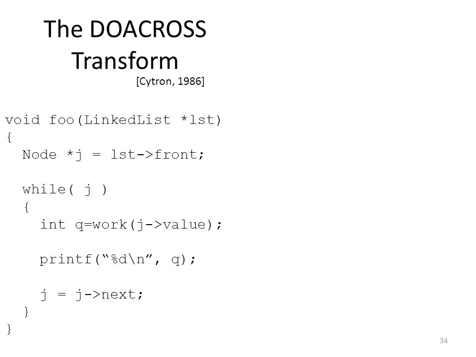 The DOACROSS Transform [Cytron, 1986] 34 void foo(LinkedList *lst) { Node *j = lst->front; while( j ) { int q=work(j->value); printf( %d\n , q); j = j->next; }