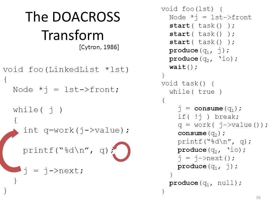 The DOACROSS Transform [Cytron, 1986] void foo(lst) { Node *j = lst->front start( task() ); produce(q 1, j); produce(q 2, 'io); wait(); } void task() { while( true ) { j = consume(q 1 ); if( !j ) break; q = work( j->value()); consume(q 2 ); printf( %d\n , q); produce(q 2, 'io); j = j->next(); produce(q 1, j); } produce(q 1, null); } 36 void foo(LinkedList *lst) { Node *j = lst->front; while( j ) { int q=work(j->value); printf( %d\n , q); j = j->next; }