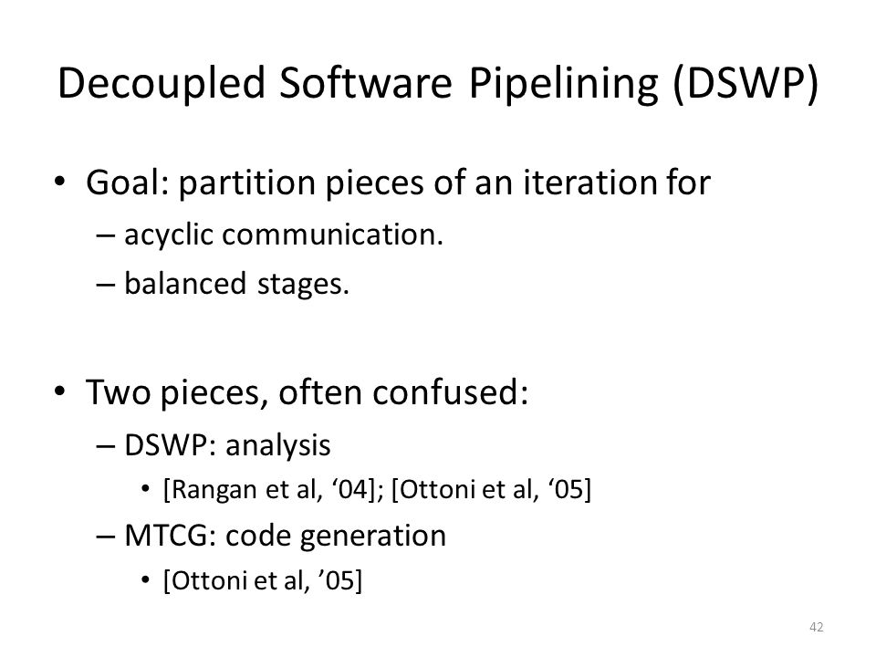 Decoupled Software Pipelining (DSWP) Goal: partition pieces of an iteration for – acyclic communication. – balanced stages. Two pieces, often confused