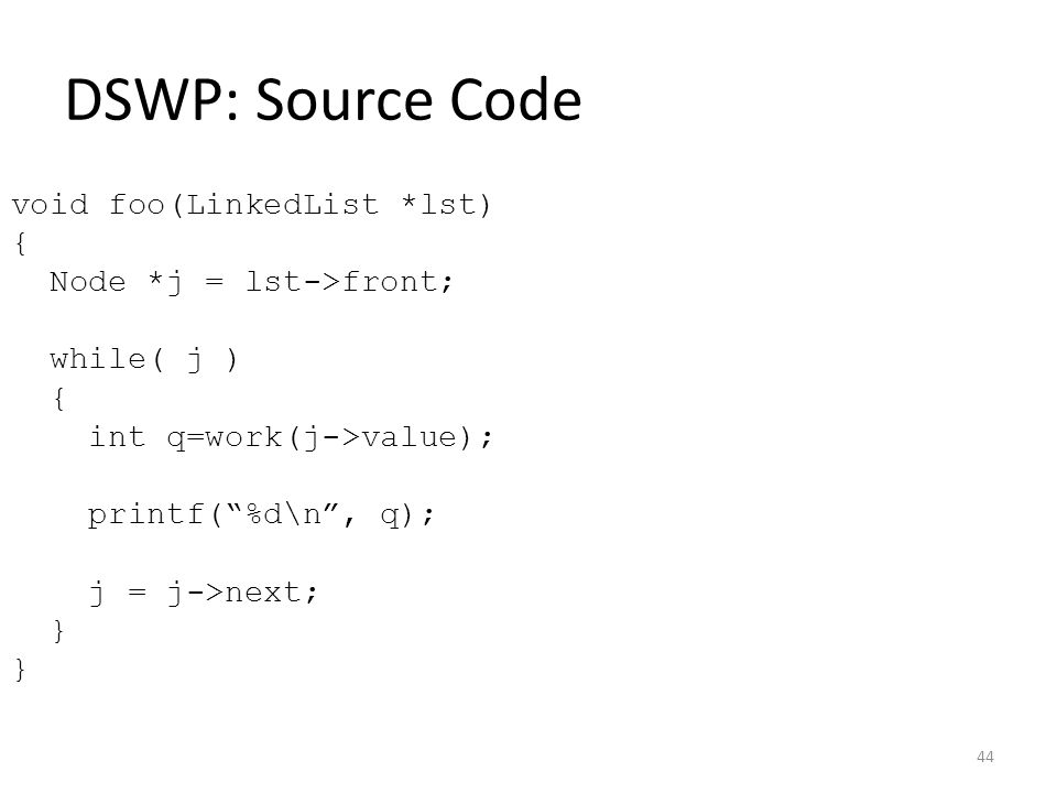 DSWP: Source Code void foo(LinkedList *lst) { Node *j = lst->front; while( j ) { int q=work(j->value); printf( %d\n , q); j = j->next; } 44