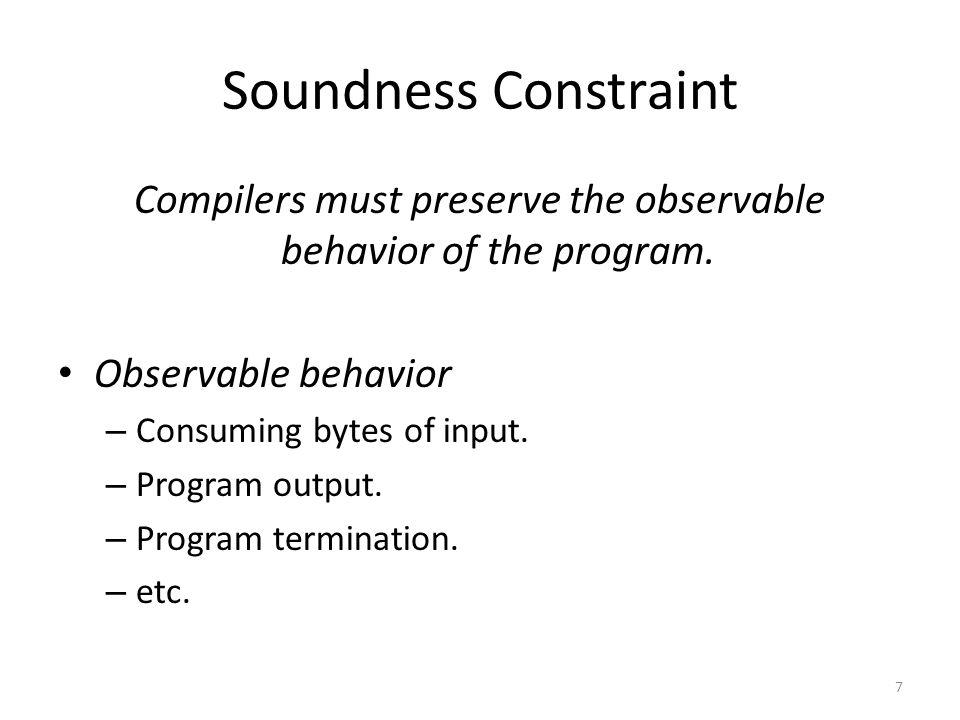 Soundness Constraint Compilers must preserve the observable behavior of the program. Observable behavior – Consuming bytes of input. – Program output.